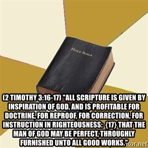 "Denial Bible -  (2 Timothy 3:16-17) ""All scripture is given by inspiration of God, and is profitable for doctrine, for reproof, for correction, for instruction in righteousness:  {17} That the man of God may be perfect, throughly furnished unto all good works."""
