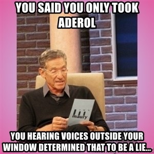 MAURY PV - You said you only took Aderol  You hearing voices outside your window determined that to be a lie...