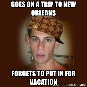 Dan The Douchebag - goes on a trip to New Orleans  forgets to put in for vacation