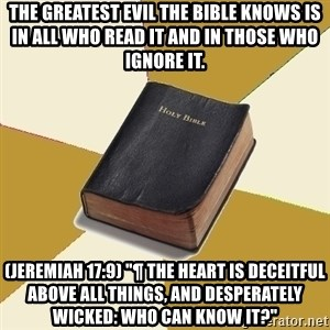 "Denial Bible - The greatest evil the Bible knows is in all who read it and in those who ignore it.  (Jeremiah 17:9) ""¶ The heart is deceitful above all things, and desperately wicked: who can know it?"""