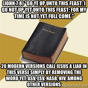 "Denial Bible - (John 7:8) ""Go ye up unto this feast: I go not up yet unto this feast; for my time is not yet full come."" 20 modern versions call Jesus a liar in this verse simply by removing the word yet. ASV, ESV, NASB, NIV, AMONG OTHER VERSIONS"