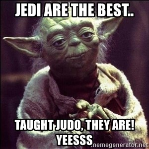 Advice Yoda - Jedi are the best.. Taught judo, they are! yeesss