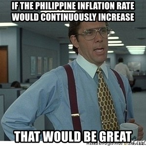 That would be great - IF THE PHILIPPINE INFLATION RATE WOULD CONTINUOUSLY INCREASE THAT WOULD BE GREAT