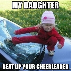 Angry Karate Girl - My daughter  beat up your cheerleader