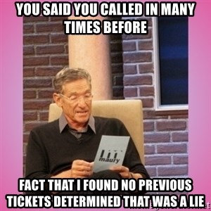 MAURY PV - you said you called in many times before fact that i found no previous tickets determined that was a lie