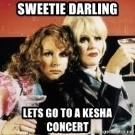 Absolutely Fabulous - sweetie darling  lets go to a kesha concert