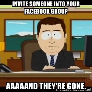 Aand Its Gone - INVITE SOMEONE INTO YOUR FACEBOOK GROUP AAAAAND THEY'RE GONE.