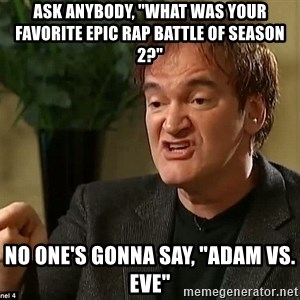 "Quentin Tarantino - Ask anybody, ""What was your favorite Epic Rap Battle of Season 2?"" No one's gonna say, ""Adam vs. Eve"""