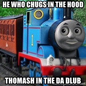 Thomas the tank engine - He who chugs in the hood Thomash in the da dlub
