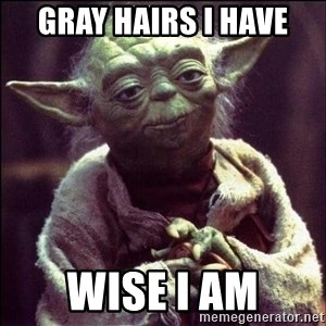 Advice Yoda - Gray hairs I have Wise I am