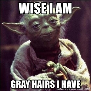 Advice Yoda - Wise I am Gray hairs I have
