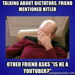 """Picard facepalm  - talking about dictators, friend mentioned Hitler other friend asks """"Is he a youtuber?"""""""