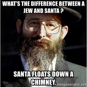 Like-A-Jew - What's the difference between a Jew and Santa ? Santa floats down a chimney.