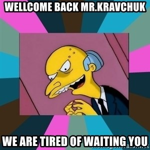 Mr. Burns - WELLCOME BACK Mr.Kravchuk we are tired of waiting you