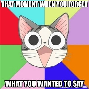 Nya Typical Anime Fans  - That moment when you forget what you wanted to say