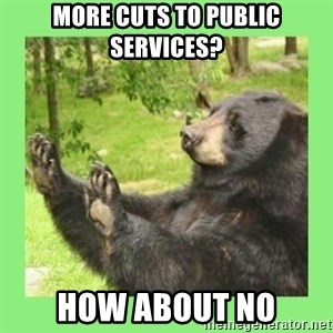 how about no bear 2 - MORE CUTS TO PUBLIC SERVICES? HOW ABOUT NO