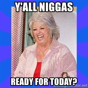 Paula Deen - Y'all Niggas Ready for Today?