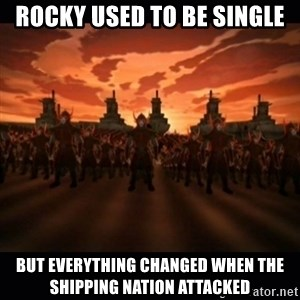 until the fire nation attacked. - Rocky used to be single But everything changed when the shipping nation attacked