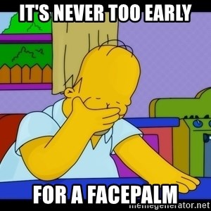 Homer Facepalm - It's never too early For a facepalm