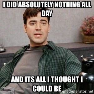 Office Space meme - I did absolutely nothing all day and its all I thought I could be
