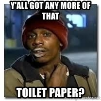 Dave Chapelle crackhead - Y'ALL GOT ANY MORE OF THAT TOILET PAPER?