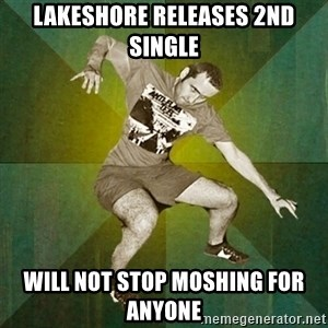 Progressive Mosh Guy - Lakeshore releases 2nd single will not stop moshing for anyone