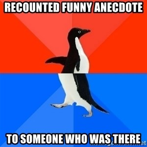 Socially Awesome Awkward Penguin - recounted funny anecdote to someone who was there