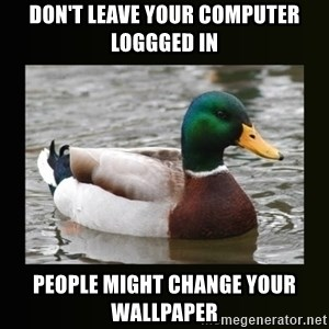 good advice duck - don't leave your computer loggged in People might change your wallpaper