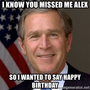 George Bush - I know you missed me Alex So I wanted to say Happy birthday