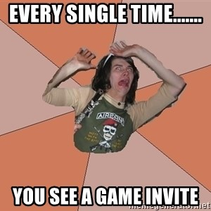 Scared Bekett - Every single time....... you see a game invite