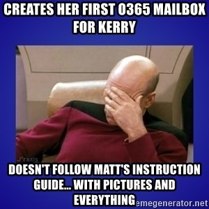 Picard facepalm  - Creates her first O365 mailbox for Kerry Doesn't follow Matt's instruction guide... with pictures and everything