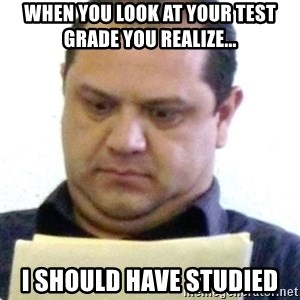 dubious history teacher - When you look at your test grade you realize... I should have studied