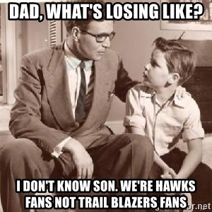 Racist Father - Dad, what's losing like? I don't know son. We're Hawks fans not Trail Blazers fans