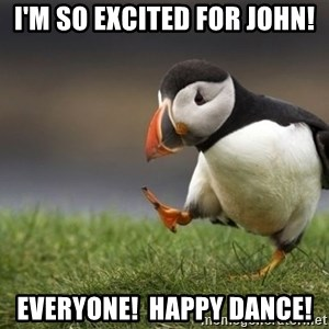 Unpopular Opinion Puffin - I'm so excited for John! Everyone!  Happy dance!