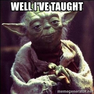 Advice Yoda - Well I've taught