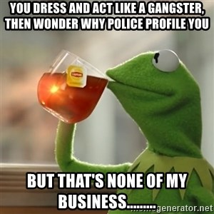 Kermit The Frog Drinking Tea - You dress and act like a gangster, then wonder why police profile you but that's none of my business.........