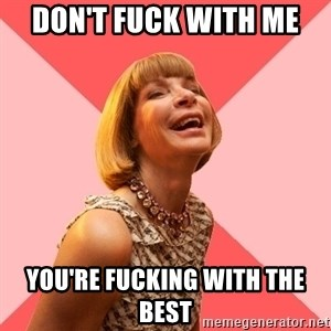 Amused Anna Wintour - DON'T FUCK WITH ME YOU'RE FUCKING WITH THE BEST