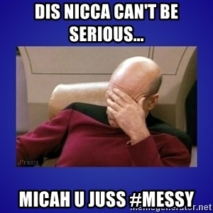 Picard facepalm  - Dis nicca can't be serious... Micah u juss #Messy