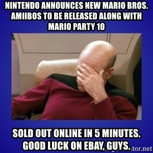 Picard facepalm  - Nintendo announces new Mario Bros. Amiibos to be released along with Mario Party 10 Sold out online in 5 minutes. Good luck on ebay, guys.