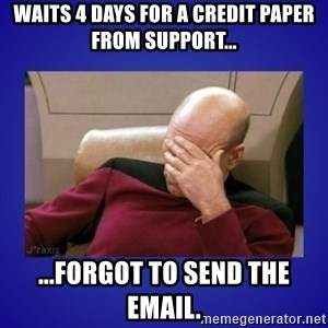 Picard facepalm  - waits 4 days for a credit paper from support... ...forgot to send the email.