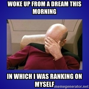 Picard facepalm  - Woke up from a dream this morning IN which I was ranking on myself
