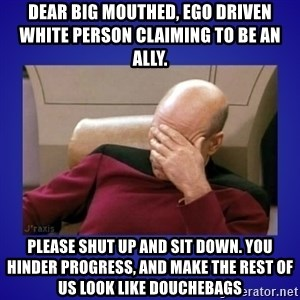 Picard facepalm  - Dear big mouthed, ego driven white person claiming to be an ally. Please shut up and sit down. You hinder progress, and make the rest of us look like douchebags
