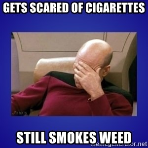 Picard facepalm  - Gets scared of cigarettes still smokes weed