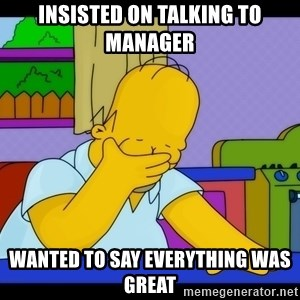 Homer Facepalm - insisted on talking to manager wanted to say everything was great