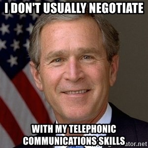 George Bush - I don't usually negotiate With my telephonic communications skills