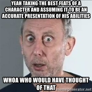 Michael Rosen stares into your soul - Yeah taking the best feats of a character and assuming it to be an accurate presentation of his abilities Whoa who would have thought of that