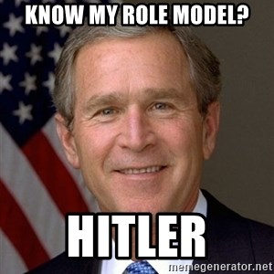 George Bush - Know my role model? HITLER