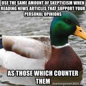 Actual Advice Mallard 1 - Use the same amount of skepticism when reading news articles that support your personal opinions As those which counter them