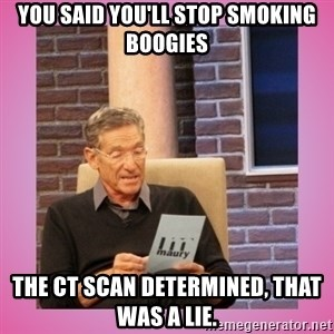 MAURY PV - You said you'll stop smoking boogies The CT Scan determined, That Was A Lie.