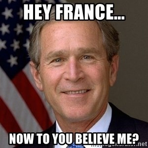 George Bush - Hey France... NOW to you believe me?